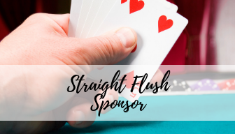 Straight Flush ($3500) - 10 Entry tickets20 drink tickets$20,000 casino cash30 min Early VIP Entry & Auction PreviewVIP Champagne CocktailPreferred Seating & logo on Table SignListing on Event Materials,Website & Social Medialisting as a 2020 Room sponsor