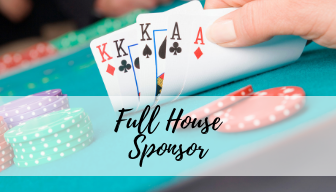 Full House ($1750) - 5 Entry Tickets10 Drink Tickets$10,000 Casino Cash30 min Early VIP Entry &Auction PreviewVIP Champagne CocktailPreferred Seating & Name on Table SignListing on Event Materials, Website and Social MediaListing as a 2020 Room Co-Sponsor