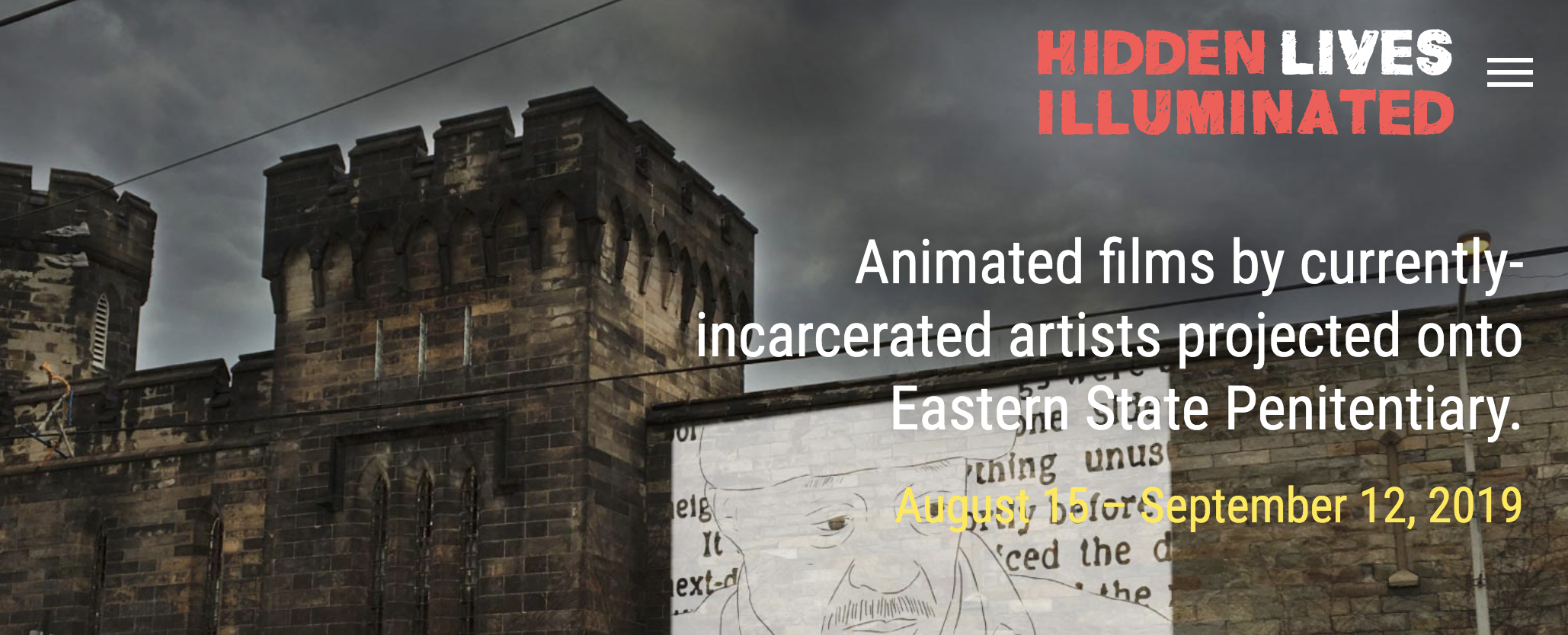 Projection event at Eastern State Penitentiary Aug. 15 - Sep. 12 2019 for 30 nights, 7PM/8PM/9PM. Screening schedule: http://hiddenlives.org.