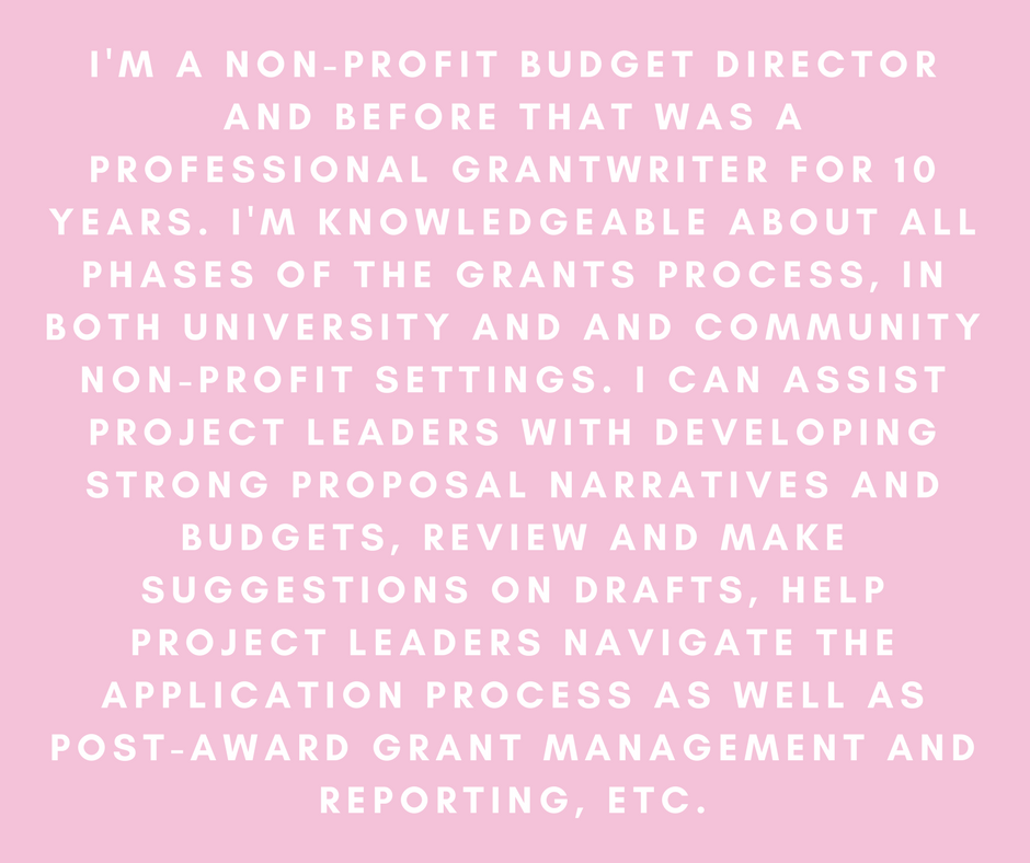 I'm a non-profit budget director and before that was a professional grantwriter for 10 years. I'm knowledgeable about all phases of the grants process, in both university and and community non-profit settings. I can't and won't write a proposal from scratch for a project I'm not directly involved with, but I can assist project leaders with developing strong proposal narratives and budgets, review and make suggestions on drafts, help project leaders navigate the application process as well as post-award grant management and reporting, etc.