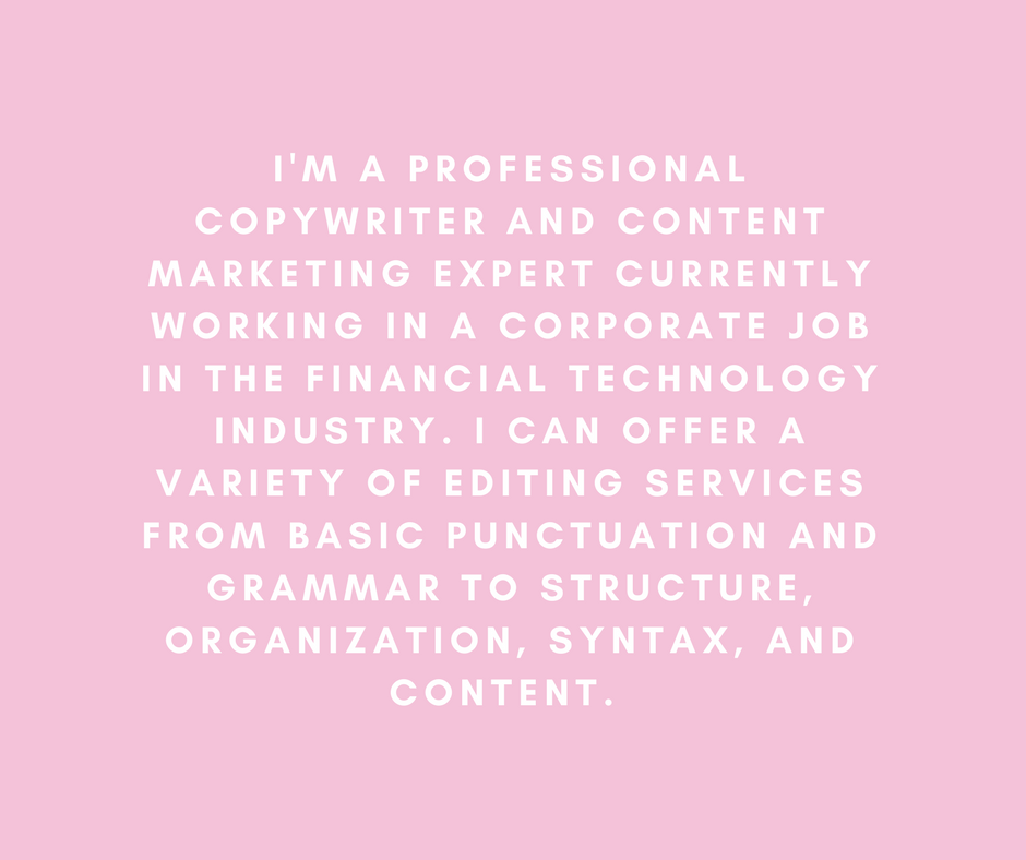 I'm a professional copywriter and content marketing expert currently working in a corporate job in the financial technology industry. I can offer a variety of editing services from basic punctuation and grammar to structure, organization, syntax, and content.