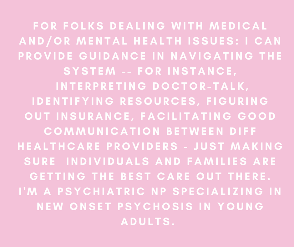 For folks dealing with medical and/or mental health issues: I can provide guidance in navigating the system -- for instance, interpreting doctor-talk, identifying resources, figuring out insurance, facilitating good communication between diff healthcare providers - just making sure individuals and families are getting the best care out there. I'm a psychiatric NP specializing in new onset psychosis in young adults. In this role, I've learned how asking the right questions and calling the right people can make or break quality of medical care in a major way.