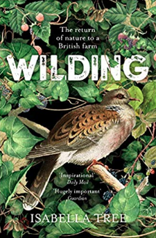 Wilding: The Return of Nature to a British Farm by Isabella Tree   At a time of looming environmental disaster, this book   is an inspiring story of a farm, a couple, and a community transformed with a little science, natural history, drama, and hope.