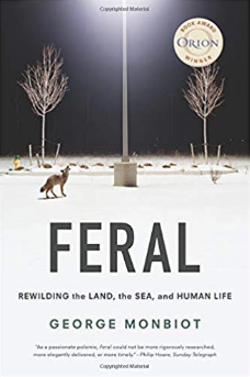 Feral: Rewilding the Land, the Sea, and Human Life by George Monbiot   An enchanting journey around the world exploring ecosystems that have been rewilded or freed from human intervention and allowed to resume their natural ecological processes.