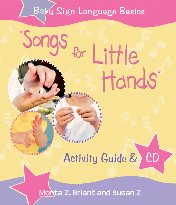 Songs for Little Hands Music CD and Activity Guideby Monta Z. Briant and Susan Z! Signing along with songs is one of the most effective things you can do to encourage your baby to try new signs. It's a fun way to introduce new concepts, and music is a great memory aid for language learning…  READ MORE/ BUY NOW