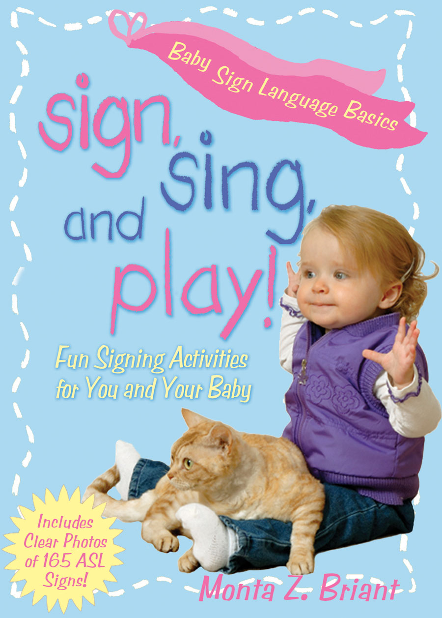 Sign, Sing, and Play!   by Monta Z. Briant  Keep signing fresh and motivating with dozens of great ideas for creative use of signs with your daily routines, activities, and playtime. Your baby has a lot more to say than just MILK, MORE, EAT…    READ MORE/ BUY NOW