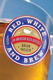 Brian Yaeger travelled to 14 breweries to talk to owners and brewmasters for his book  Red, White and Brew: An American Beer Odyssey.