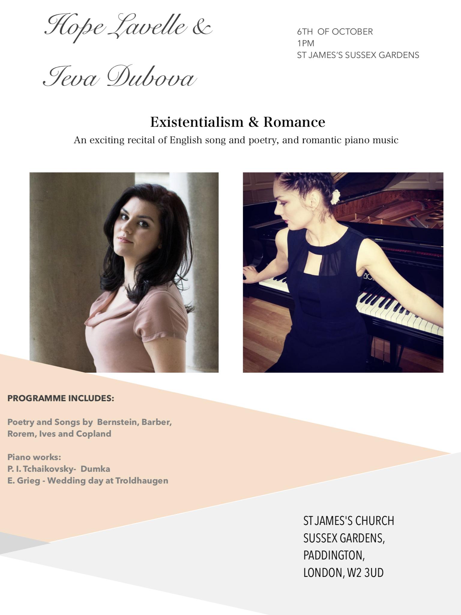 Existentialism &Romance - Latvian- born pianist Ieva Dubova and talented soprano Hope Lavellepresent a concert of English song and poetry, and romantic piano music The repertoire we performed was as follows:An exploration of 20th Century American existentialismI'm a person too -  Bernstein BernsteinI, too -  HughesSee how they love me -  Moss RoremNext to of course God America   - e.e.cummingsHowl (extract)  - GinsbergSure on this shining night -  Agee BarberThere will come soft rains  - TeasdaleSerenity -  Greenleaf Whittier IvesLife's tragedy -  Laurence DunbarSimple gifts -  Brackett CoplandPiano works:P.I. Tchaikovsky- DumkaE. Grieg - Wedding Day at Troldhaugen http://www.hopelavelle.com/