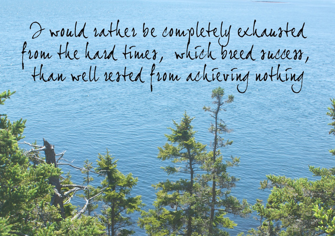 I-would-rather-be-completely-exhausted-from-the-hard-times-which-breed-success-than-well-rested-from-achieving-nothing.jpg
