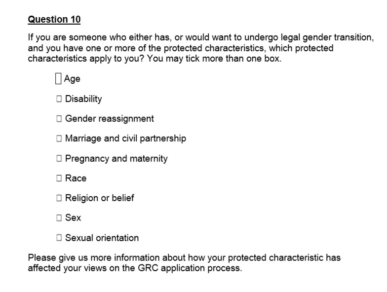 Question 10 of the  Reform of The Gender Recognition Act – Government Consultation (2018) p. 68.   Why is this question only asked to 'trans' respondents?  We recommend replying even if you are not 'trans'.  How has YOUR protected characteristic affected your views on the GRC application process?