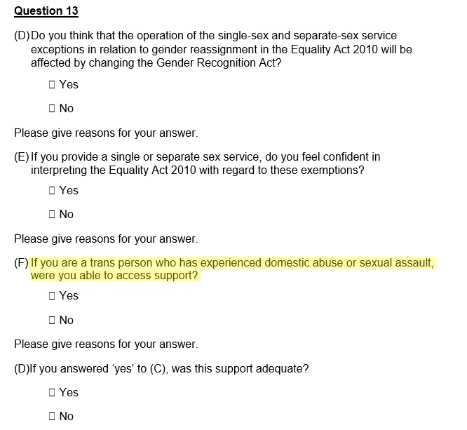 Question 13 (part F) of the  Reform of the GRA – Government Consultation, 2018, p. 69.   ONLY 'trans' respondents are asked for their experience of accessing support for sexual assault or domestic violence.   Fair Play For Women  point out that no similar question is asked to the FEMALE survivors of MALE violence, particularly regarding the impact of allowing male-born people access to women's refuges.