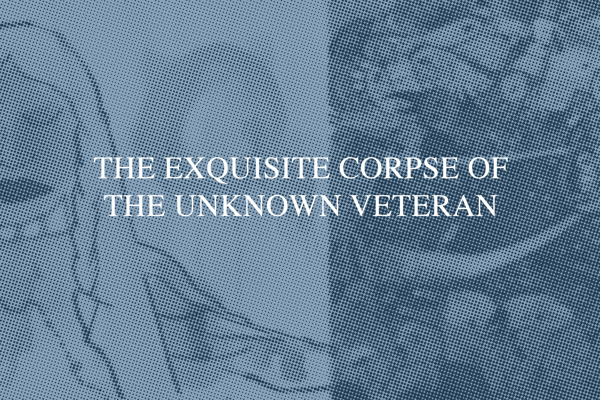 The Exquisite Corpse of the Unknown Veteran