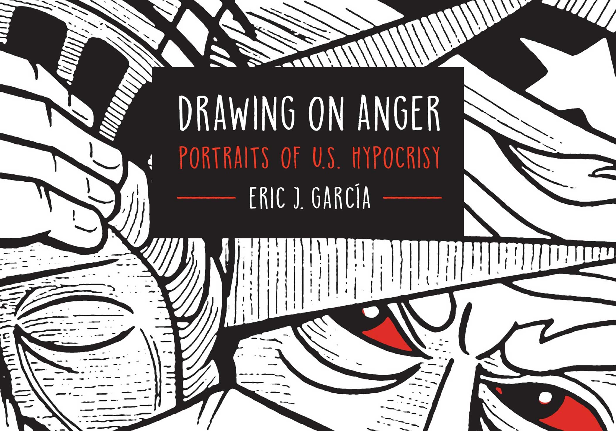 Eric J. Garcia,  Drawing on Anger: Portraits of U.S. Hypocrisy  (Cover), The Ohio State University Press, 2018.
