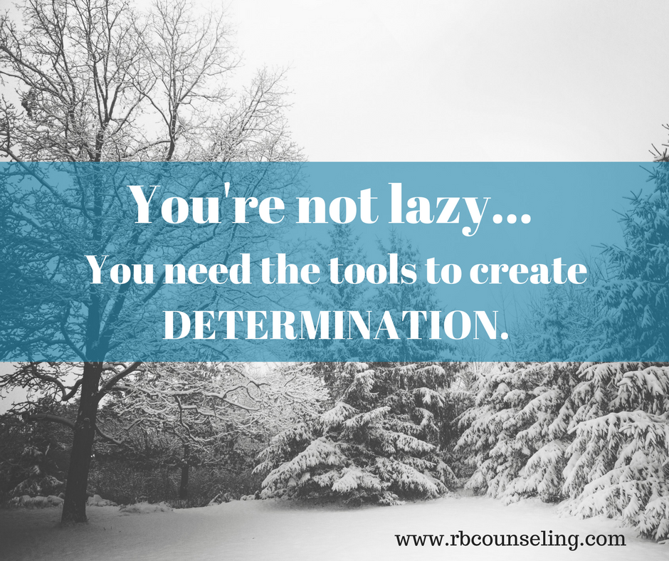 You're not laze - you need to build determination.