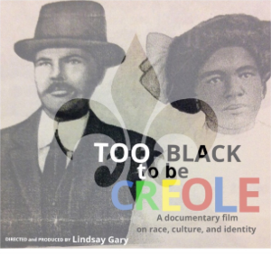 Too Black to be Creole - Too Black To Be Creole is a documentary film on history, race, culture, and identity. It was produced, written, and edited by Lindsay Gary. Like the Facebook page to stay updated on screenings and the DVD release.