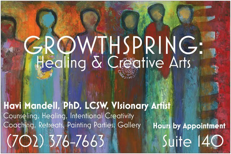 Growthspring Healing & Creative Arts - Havi Mandell Ph.D., LCSWContemporary Symbolism Gallery and Healing CenterHavi Mandell is a licensed clinical social worker, visionary artist, certified spiritual healer, shamanic practitioner and retreat coach.She offers intentional creativity retreats and creativity coaching, counseling services, energy healing and celebration canvases for life events.Infowww.heartrageouslife.com.702-376-7663Hours by appointment