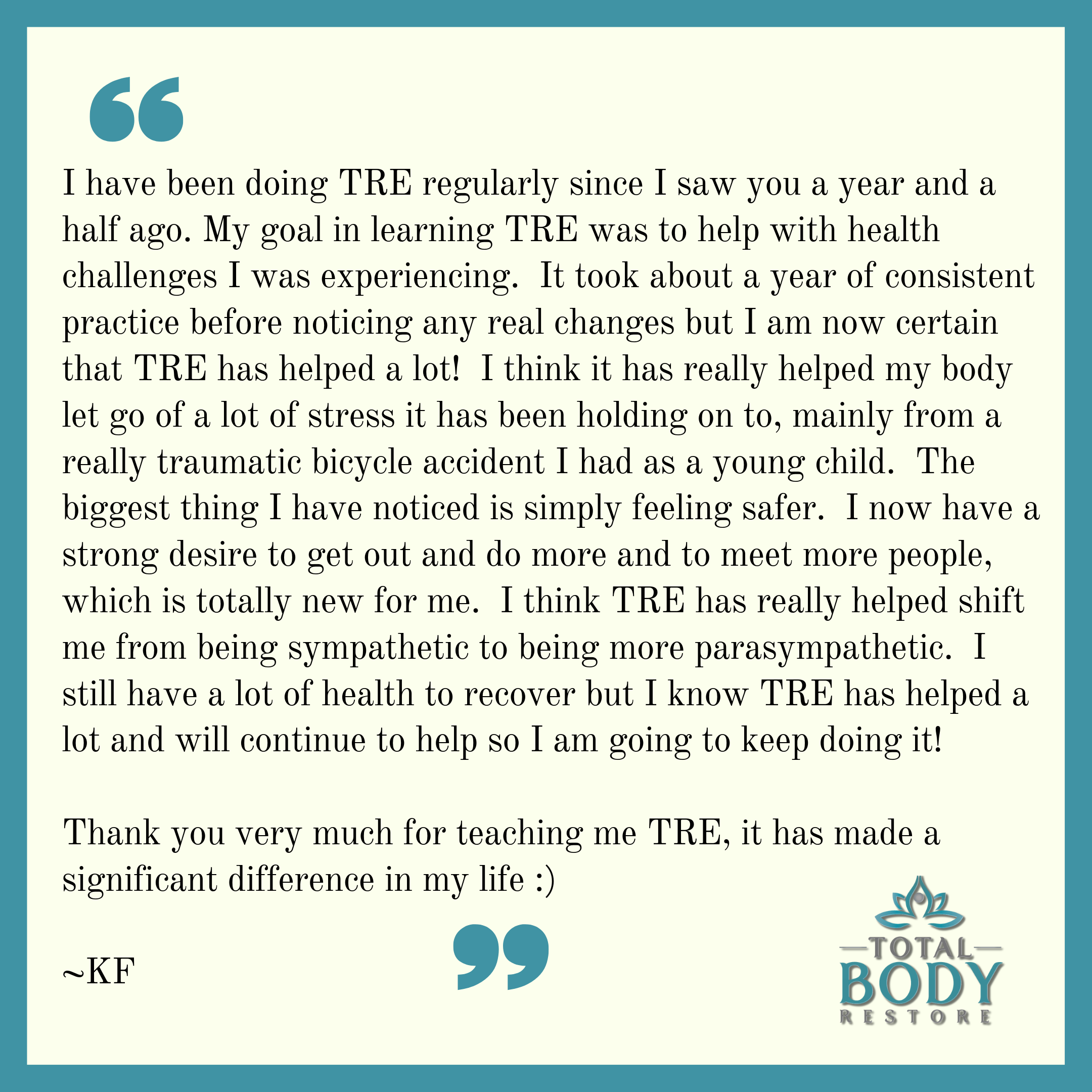I have been doing TRE regularly since I saw you a year and a half ago (or however long ago it was). My goal in learning TRE was to help with health challenges I was experiencing. It took about a year of consiste (3).png