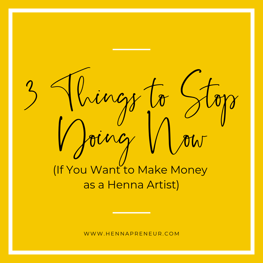 3 Things to Stop Doing Now if You Want to Make Money as A Henna Artist