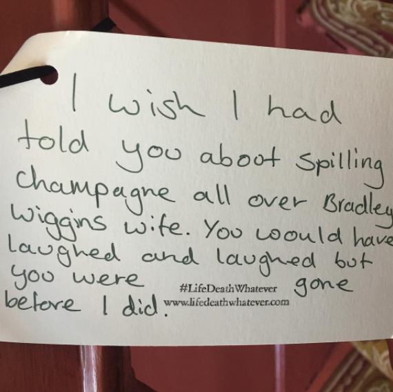 """""""I wish I had told you about spilling champagne all over Bradley Wiggins wife. You would have laughed and laughed but you were gone before I did."""" #unsaid #lifedeathwhatever"""