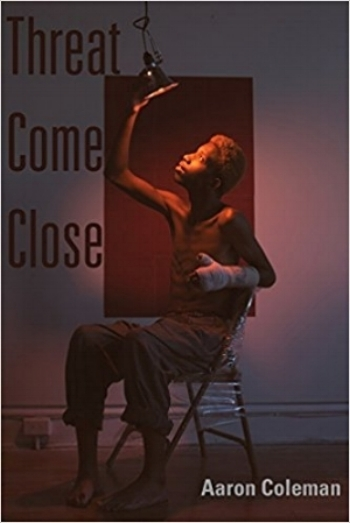 Threat Come Close    by Aaron Coleman,   Four Way Books , 72 pages, March 6, 2018