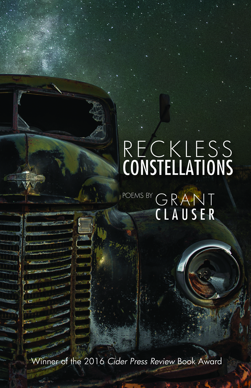 Reckless Constellations   by Grant Clauser   Cider Press Review , 104 pages, January 1, 2018