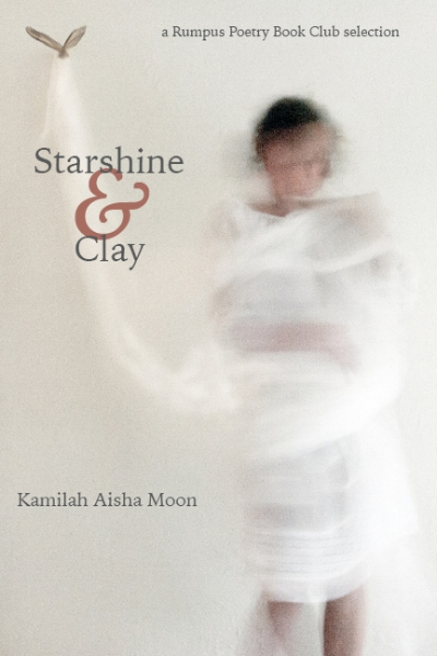 Starshine & Clay   by Kamilah Aisha Moon   Four Way Books , 128 pages, September 5, 2017