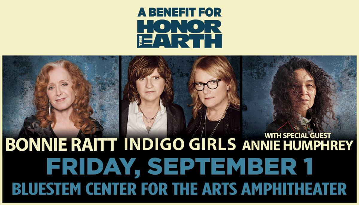 Fan Pre-sale tickets and Special Benefit Seats (including a reception with the artists) go on sale for our concert with Bonnie Raitt and special guest Annie Humphrey on Sept 1st at Bluestem Amphitheater in Moorhead, MN to benefit  HONOR THE EARTH ! To access these pre-sale tickets and benefit seats, take a moment to visit  bonnieraitt.com/members  (in advance of Tuesday morning) and register for Bonnie's Fan Community. There is a very limited number of Special Benefit Seats and they can only be purchased through  bonnieraitt.com  starting Tuesday 4/25 10am CT.
