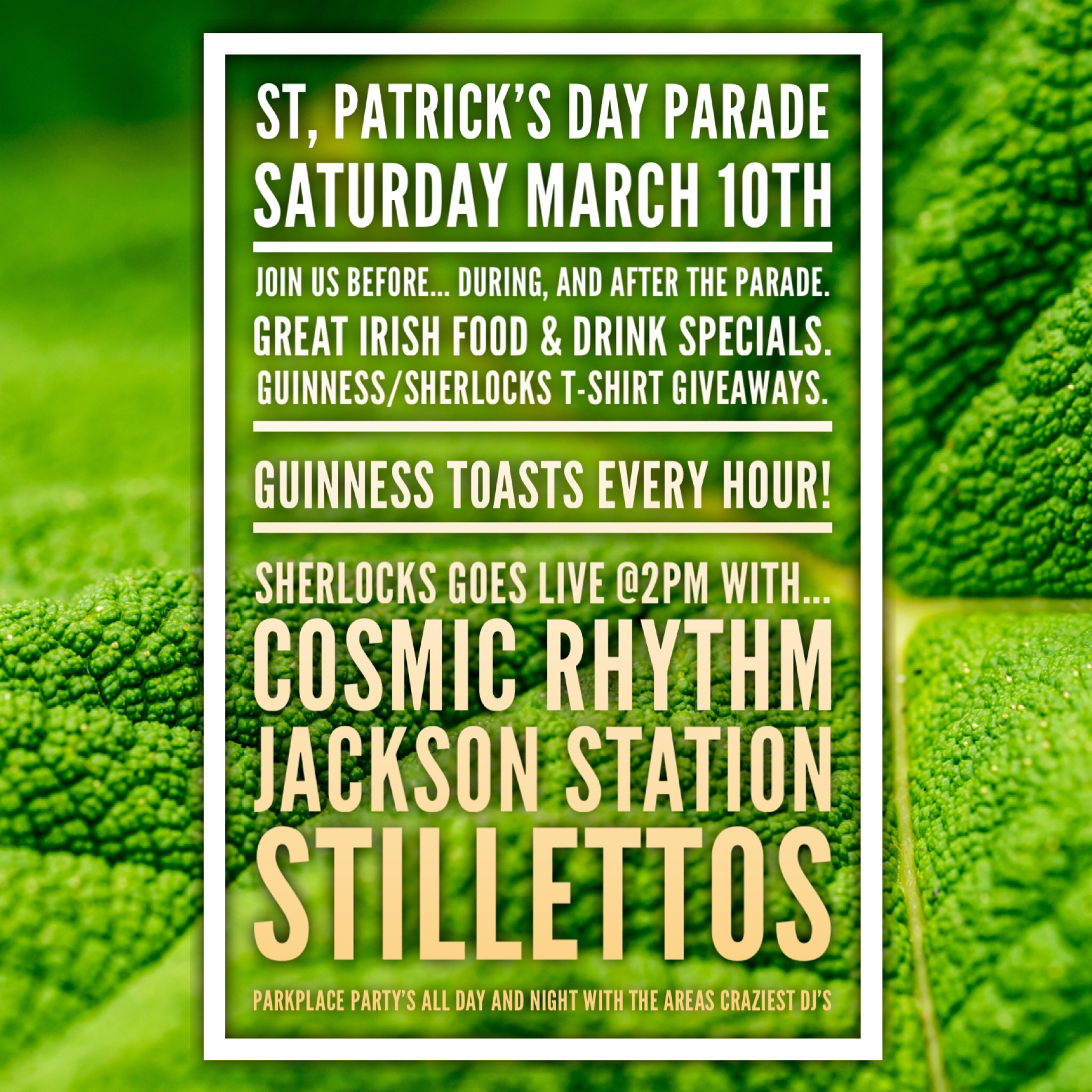 St, Patrick's Day Parade  Saturday March 10th  Join us before... During, and after the parade. Great Irish Food & Drink Specials. Guinness/Sherlocks T-shirt giveaways.  Guinness toasts every Hour!  Sherlocks goes live @2pm with...  COSMIC RYTHEM  JACKSON STATION  STILLETTOS  PARKPLACE party's all day and night with the areas craziest Dj's