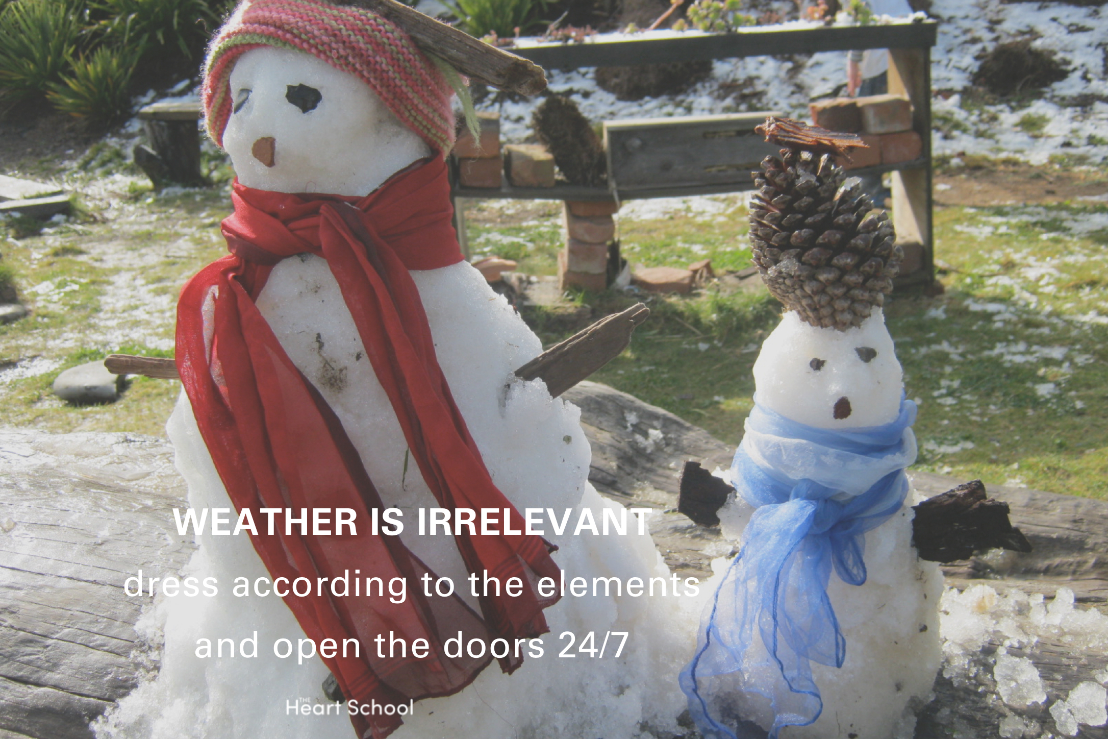 Children don't seem to feel the cold as we, adults do. While they do need to be wrapped up warmly with suitable clothes that will keep them dry, here in New Zealand, they should be able to play outside in all temperatures. It is a myth that children catch a cold by being out in the cold -only catching a virus causes colds. Actually being outside might protect them from colds, as the viruses are more likely to pass from child to child when they are all kept inside. Make sure you go outside every day. Oh, and if you live in an area where snow is part of your season, share it with the children, as we did a few years ago when snowfall hit Kapiti!