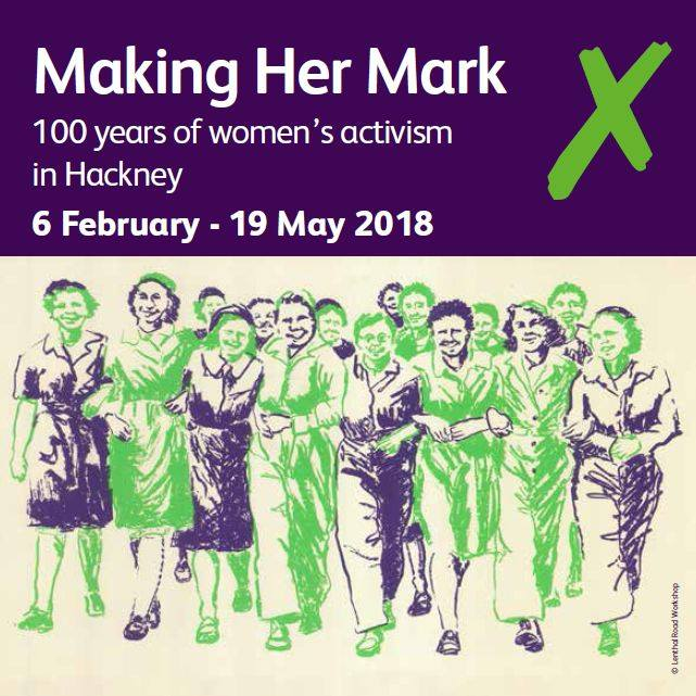 Making her mark: 100 years of women's activism in Hackney - 6 February to 19 May 2018, HackneyWe worked with Hackney Museum and Hackney Archives, plus an advisory group and a volunteer research team, to develop an exhibition telling the story of women-led activism in Hackney from 1918 to the present day. Explore highlights from the exhibition.