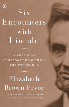 Six Encounters with Lincoln:  A President Confronts his Democracy And Its Demons