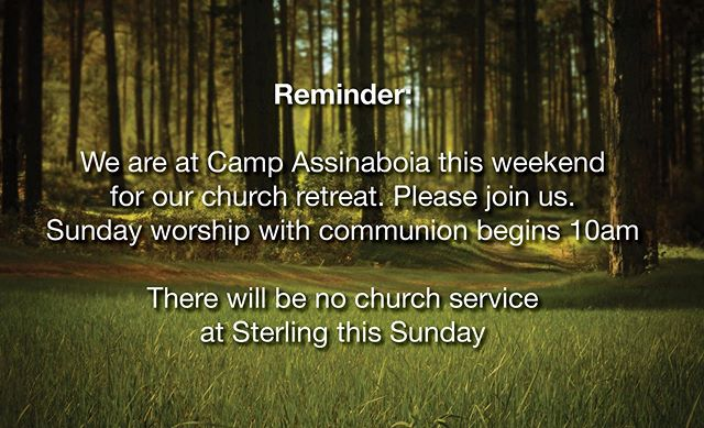 Hello friends. Remember that Sterling is at camp Assinaboia this weekend. You are welcome to join us there. But there will be no service at Sterling this Sunday.