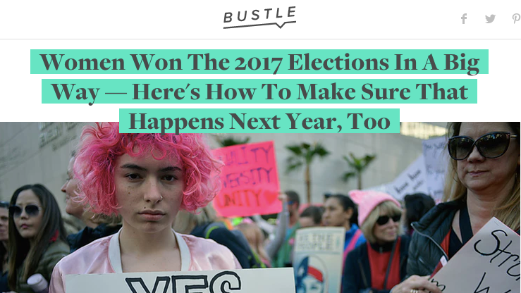 - Bustle:Women Won The 2017 Elections In A Big Way - Here's How To Make Sure That Happens Next Year, Too.11.14.17