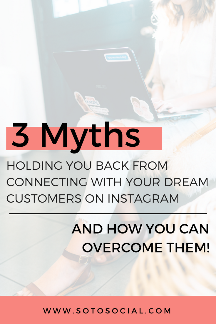 Learn about the 3 myths holding you back from connecting with your dream customers on Instagram and how you can overcome them today!| SotoSocial.com