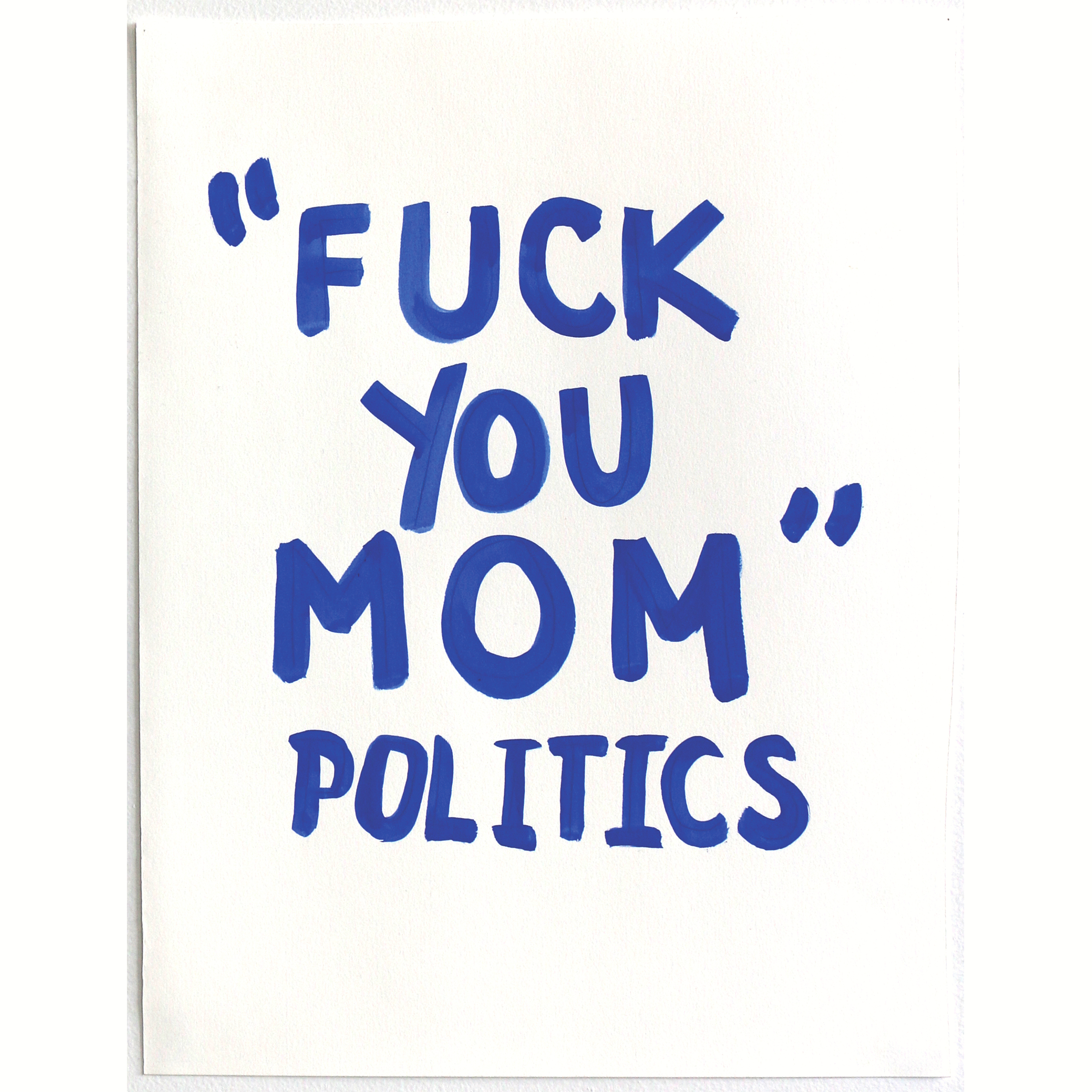 Fuck You Mom Politics   11 x 14 inches, 2015