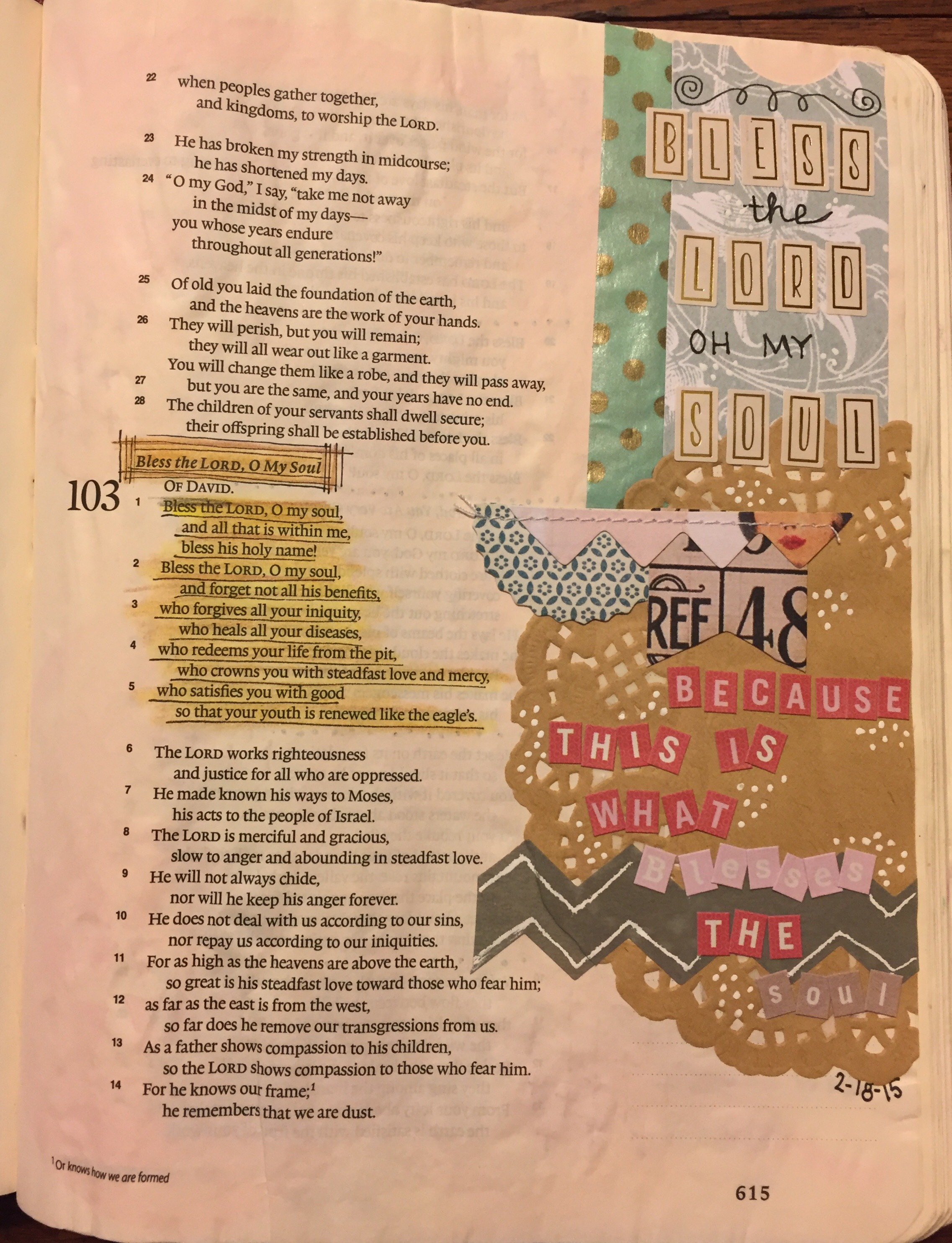 Jessica Meier Psalm 103-Bless the Lord, O My Soul   One of my favorite songs of all times is  One Thousand Reasons  by Matt Redman. This powerful song makes me want to sing at the top of my lungs and praise the Lord! I wanted to find a way to connect the song to a bible verse and artistically respond. I enjoyed layering different scrapbook papers, washing tape, and stickers to create a collage effect.