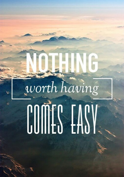 Nothing worth having comes easy.jpg