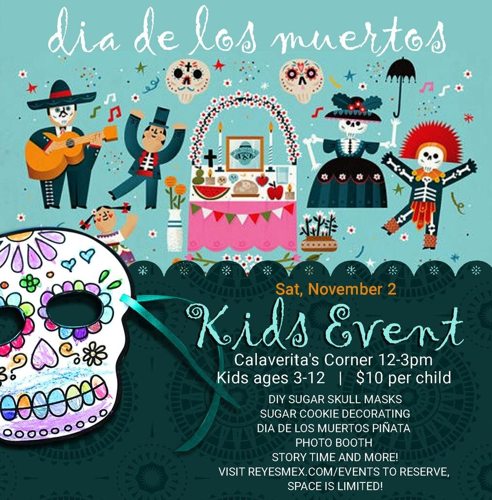 Join Reyes Mezcaleria for our first ever children's event! Kids (3-12 years old) will make their own sugar skull masks, decorate cookies, have a chance to hit the goodie filled piñata, listen to a story about what Dia de los Muertos is and why we celebrate, plus get their pictures taken in our photo booth!  Parents will be able to hang out and have lunch and enjoy our Espolon Tequila drink specials while the little ones have fun!  Tickets are $10 per child and will be charged at the event. To make a reservation, please fill out the form below. If you have any questions please email nicole@reyesmex.com