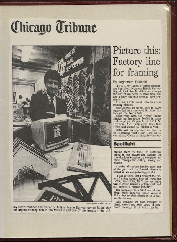 Back in 1986, the  Chicago Tribune  called our founder Jay Goltz the Henry Ford of framing. We were especially noted for bringing computers into the industry,creating a higher level of efficiency, and offering an unparalleled selection of 600 mouldings - many imported directly from Italy.After only 8 years in business, we were the largest framing operation in the Midwest (and today we are the largest in the country).