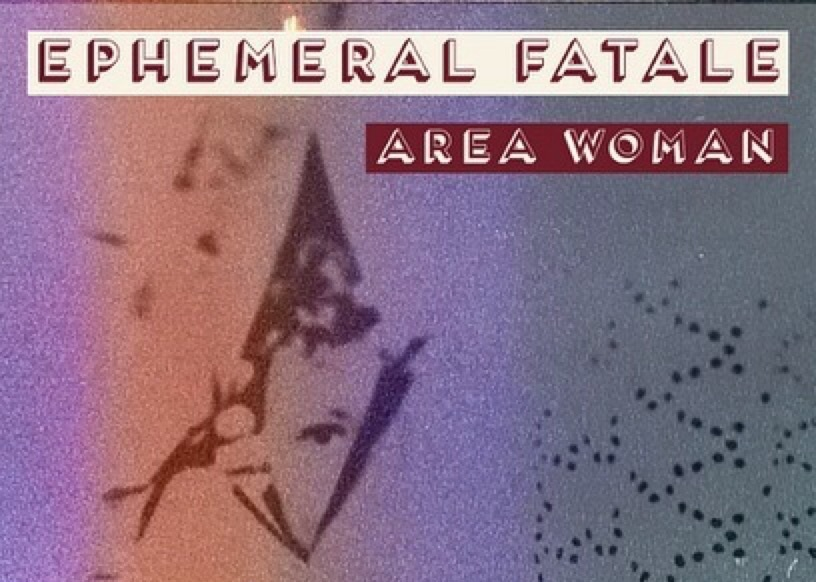 - Ephemeral Fatale starts with an exit and ends with an arrival. Area Woman sifts through space, time, and expectations with their signature brand of trust-building meta-moments. Through meticulous movement, sonic worldbuilding, and murder mystery, they invite you to peek in from the outside, or come in for a drink.