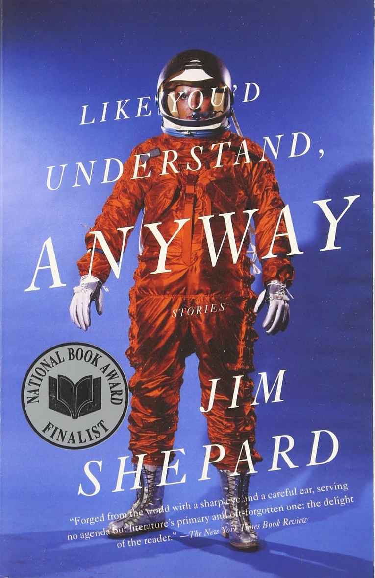 Like You'd Understand, Anyway  by Jim Shepard  National Book Award Finalist