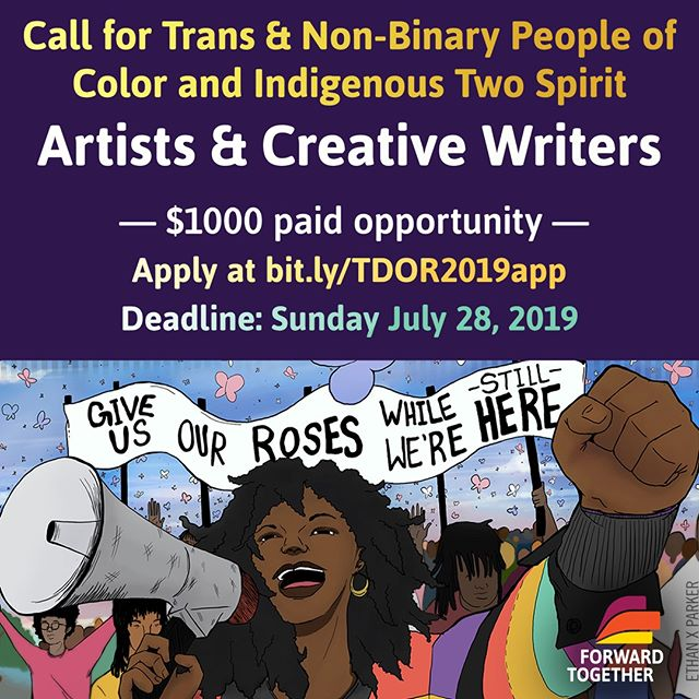 Calling all trans and non-binary people of color and Indigenous Two Spirit creative writers & artists!! $1000 paid opportunity to participate in the Trans Day of Resilience Art Project with @FwdTogether. . . . . Application & more info at bit.ly/TDOR2019app. Deadline: Sunday 7/28 . . . . The Trans Day of Resilience Art Project (www.tdor.co) grew out of a need to celebrate and support trans women & femmes of color, not only in memoriam but in LIFE. For the past 6 years, this project has brought trans artists and organizers together to imagine a world that cherishes trans communities of color. The art and writing we've created has been used in actions and altars, in classrooms and prisons, and by hundreds of big and small, urban and rural trans-led groups who are saving our lives. . . . . We welcome submissions from youth, new artists, as well as those with more experience. Trans women & trans femmes of color especially encouraged to apply! . . . . We believe in your brilliance! Apply apply apply!