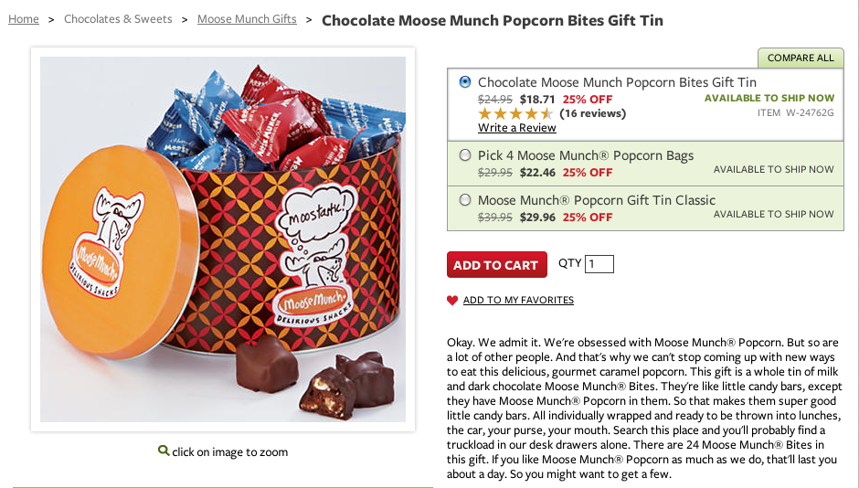Okay. We admit it. We're obsessed with Moose Munch® Popcorn. But so are a lot of other people. And that's why we can't stop coming up with new ways to eat this delicious, gourmet caramel popcorn. This gift is a whole tin of milk and dark chocolate Moose Munch® Bites. They're like little candy bars, except they have Moose Munch® Popcorn in them. So that makes them super good little candy bars. All individually wrapped and ready to be thrown into lunches, the car, your purse, your mouth. Search this place and you'll probably find a truckload in our desk drawers alone. There are 24 Moose Munch® Bites in this gift. If you like Moose Munch® Popcorn as much as we do, that'll last you about a day. So you might want to get a few.