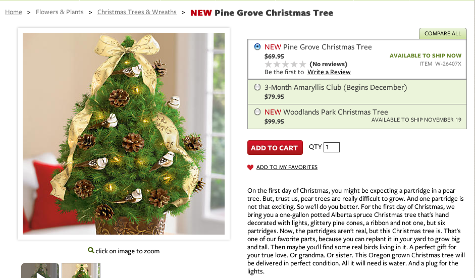 On the first day of Christmas, you might be expecting a partridge in a pear tree. But, trust us, pear trees are really difficult to grow. And one partridge is not that exciting. So we'll do you better. For the first day of Christmas, we bring you a one-gallon potted Alberta spruce Christmas tree that's hand decorated with lights, glittery pine cones, a ribbon and not on, but six partridges. Now, the partridges aren't real, but this Christmas tree is. That's one of our favorite parts, because you can replant it in your yard to grow big and tall. Then maybe you'll find some real birds living in it. A perfect gift for your true love. Or grandma. Or sister. This Oregon grown Christmas tree will be delivered in perfect condition. All it will need is water. And a plug for the lights.
