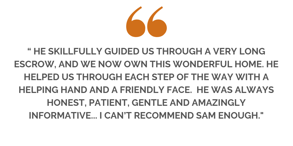 """""""..SAM GAVE ME GREAT ADVICE FOR STAGING AND HAD A COMPREHENSIVE MARKETING PLAN IN PLACE THAT WAS WAY BEYOND ANYTHING I EXPECTED. HIS ADVICE WAS SPOT ON AND WE SOLD THE HOUSE FOR WELL OVER ASKING WITHIN A WEE (1).png"""