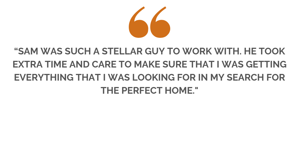 """""""..SAM GAVE ME GREAT ADVICE FOR STAGING AND HAD A COMPREHENSIVE MARKETING PLAN IN PLACE THAT WAS WAY BEYOND ANYTHING I EXPECTED. HIS ADVICE WAS SPOT ON AND WE SOLD THE HOUSE FOR WELL OVER ASKING WITHIN A WEE (4).png"""