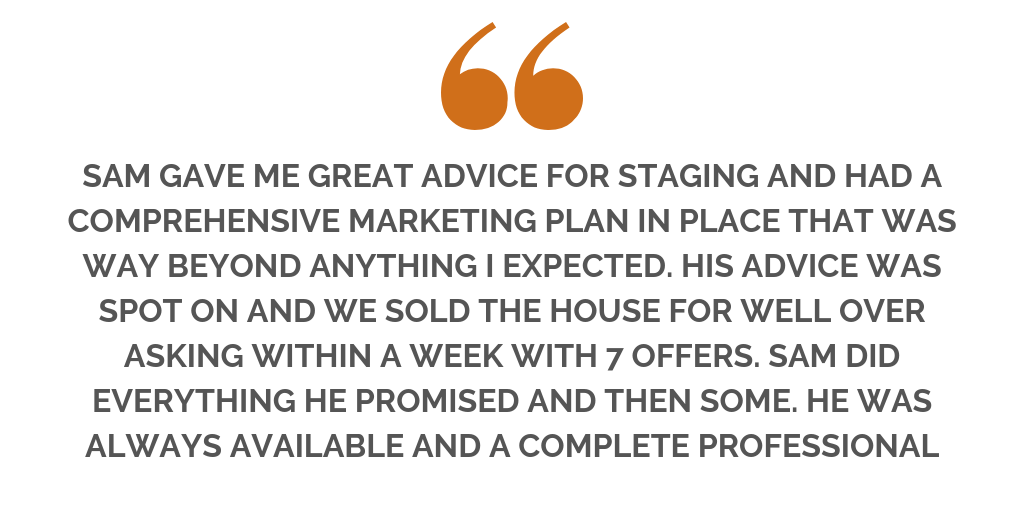 """..SAM GAVE ME GREAT ADVICE FOR STAGING AND HAD A COMPREHENSIVE MARKETING PLAN IN PLACE THAT WAS WAY BEYOND ANYTHING I EXPECTED. HIS ADVICE WAS SPOT ON AND WE SOLD THE HOUSE FOR WELL OVER ASKING WITHIN A WE (10).png"