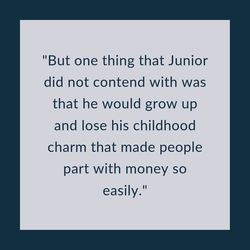 But one thing that Junior did not contend with was that he would grow up and lose his childhood charm that made people part with money so easily..png