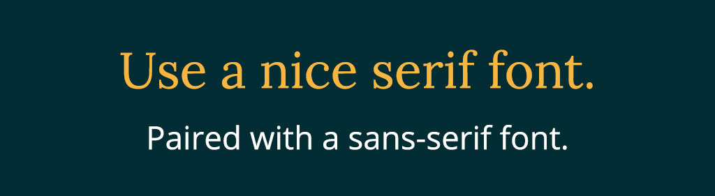 Mix serifs and sans-serif fonts together to create a nice look.