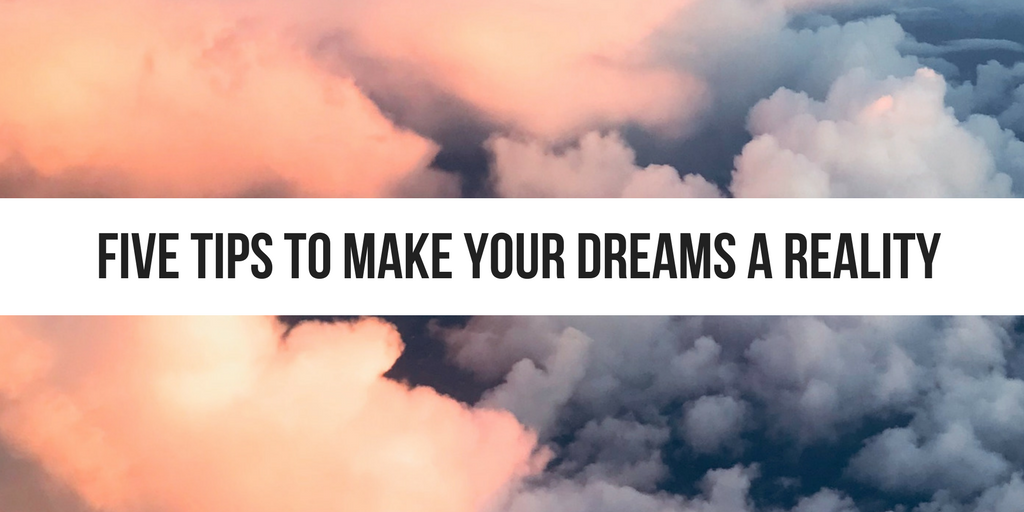 Five Tips to Make Your Dreams A Reality (3).png